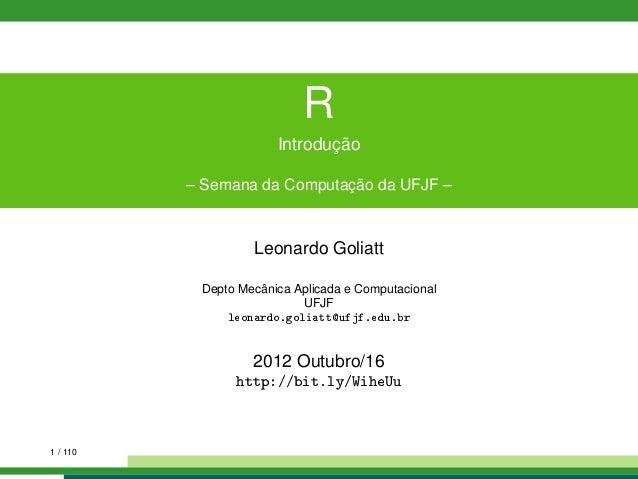 RIntrodução– Semana da Computação da UFJF –Leonardo GoliattDepto Mecânica Aplicada e ComputacionalUFJFleonardo.goliatt@ufj...