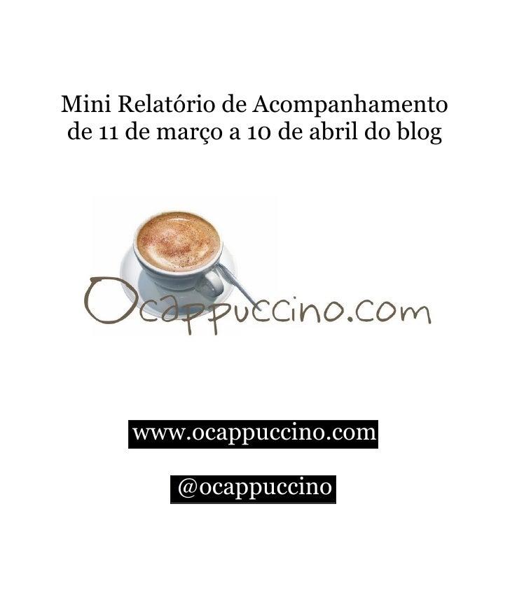 Mini Relatório de Acompanhamento de 11 de março a 10 de abril do blog           www.ocappuccino.com            @ocappuccino