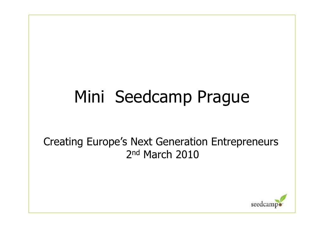 Mini Seedcamp Prague  Creating Europe's Next Generation Entrepreneurs                  2nd March 2010