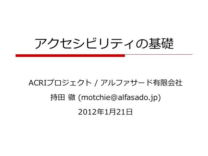 アクセシビリティの基礎ACRIプロジェクト / アルファサード有限会社   持田 徹 (motchie@alfasado.jp)         2012年1月21日