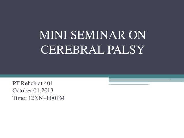 MINI SEMINAR ON CEREBRAL PALSY PT Rehab at 401 October 01,2013 Time: 12NN-4:00PM