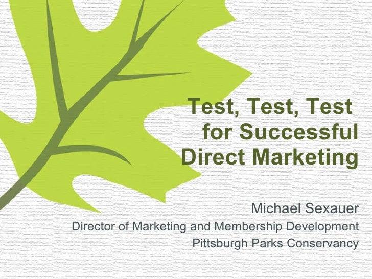 Test, Test, Test  for Successful Direct Marketing <ul><li>Michael Sexauer </li></ul><ul><li>Director of Marketing and Memb...