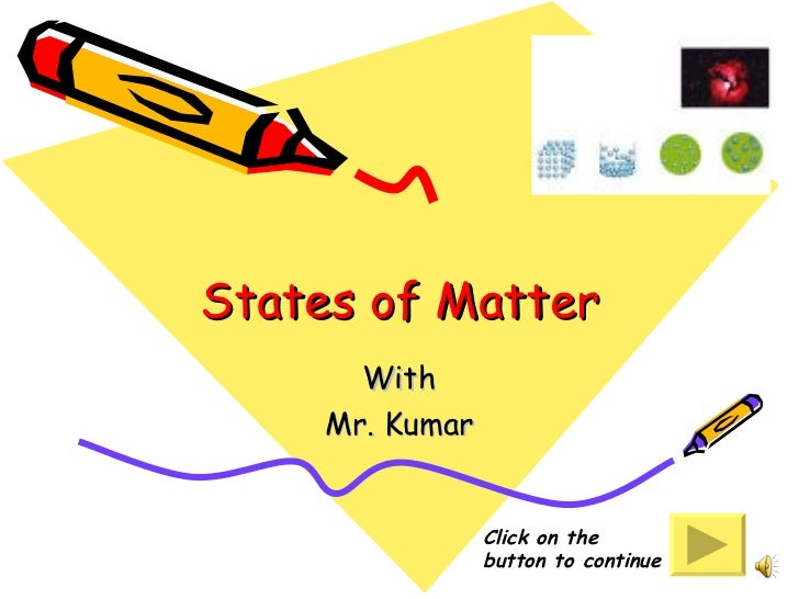 States of Matter With Mr. Kumar Click on the button to continue