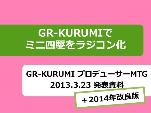 GR-KURUMI プロデューサーMTG 2013.3.23 発表資料 GR-KURUMIで ミニ四駆をラジコン化
