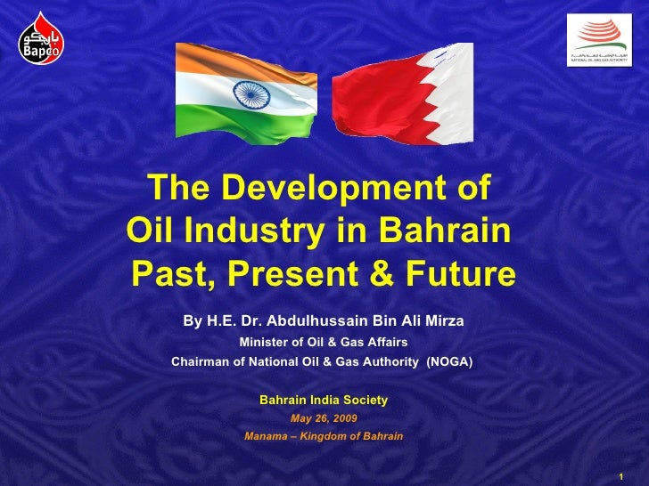 The Development of  Oil Industry in Bahrain  Past, Present & Future By H.E. Dr. Abdulhussain Bin Ali Mirza Minister of Oil...