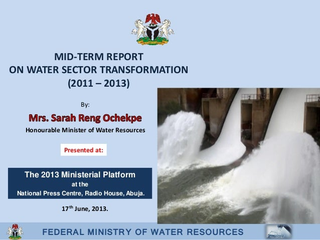 FEDERAL MINISTRY OF WATER RESOURCESMID-TERM REPORTON WATER SECTOR TRANSFORMATION(2011 – 2013)By:Honourable Minister of Wat...