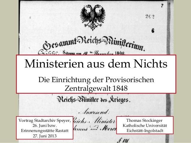 Ministerien aus dem Nichts Die Einrichtung der Provisorischen Zentralgewalt 1848 Thomas Stockinger Katholische Universität...