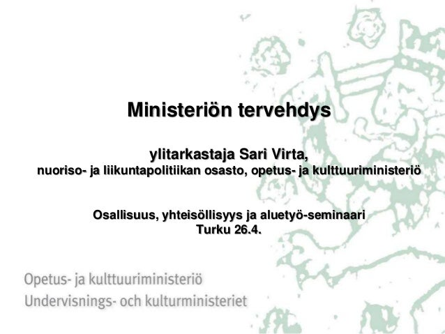 Ministeriön tervehdys ylitarkastaja Sari Virta, nuoriso- ja liikuntapolitiikan osasto, opetus- ja kulttuuriministeriö Osal...