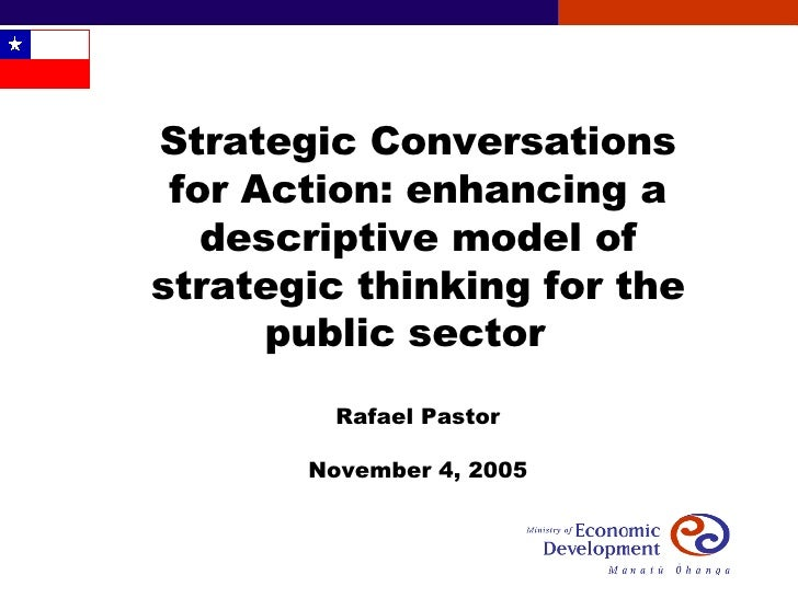 Strategic Conversations for Action: enhancing a descriptive model of strategic thinking for the public sector  Rafael Past...