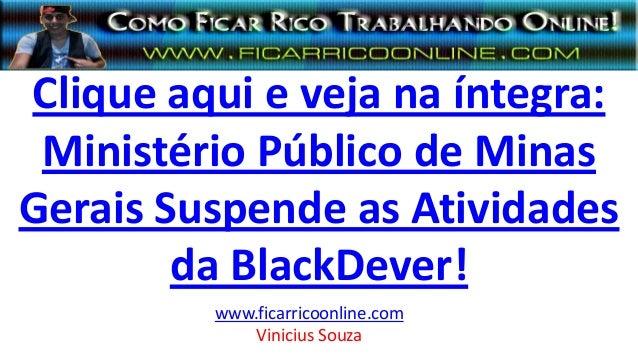 Clique aqui e veja na íntegra: Ministério Público de Minas Gerais Suspende as Atividades da BlackDever! www.ficarricoonlin...