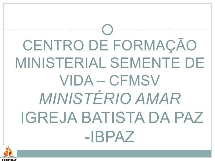 CENTRO DE FORMAÇÃO MINISTERIAL SEMENTE DE VIDA – CFMSV MINISTÉRIO AMAR  IGREJA BATISTA DA PAZ -IBPAZ