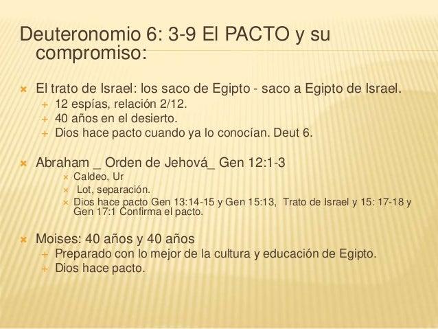 Deuteronomio 6: 3-9 El PACTO y su compromiso:  El trato de Israel: los saco de Egipto - saco a Egipto de Israel.  12 esp...