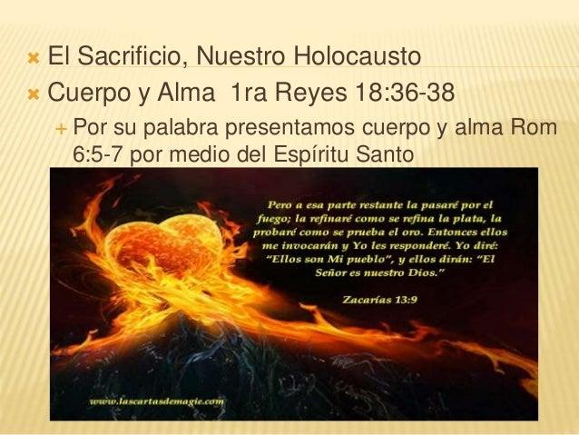  El Sacrificio, Nuestro Holocausto  Cuerpo y Alma 1ra Reyes 18:36-38  Por su palabra presentamos cuerpo y alma Rom 6:5-...