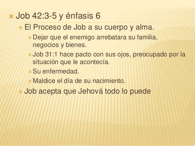 Job 42:3-5 y énfasis 6  El Proceso de Job a su cuerpo y alma.  Dejar que el enemigo arrebatara su familia, negocios y ...