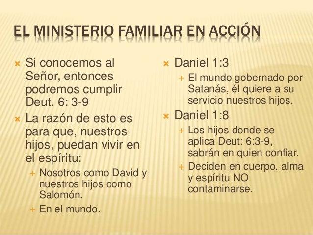 EL MINISTERIO FAMILIAR EN ACCIÓN  Si conocemos al Señor, entonces podremos cumplir Deut. 6: 3-9  La razón de esto es par...