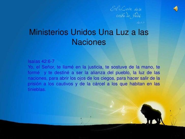 Ministerios Unidos Una Luz a las Naciones<br />Isaías 42:6-7<br />Yo, el Señor, te llamé en la justicia, te sostuve de la ...