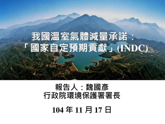 我國溫室氣體減量承諾: 「國家自定預期貢獻」(INDC) 報告人:魏國彥 行政院環境保護署署長 104 年 11 月 17 日