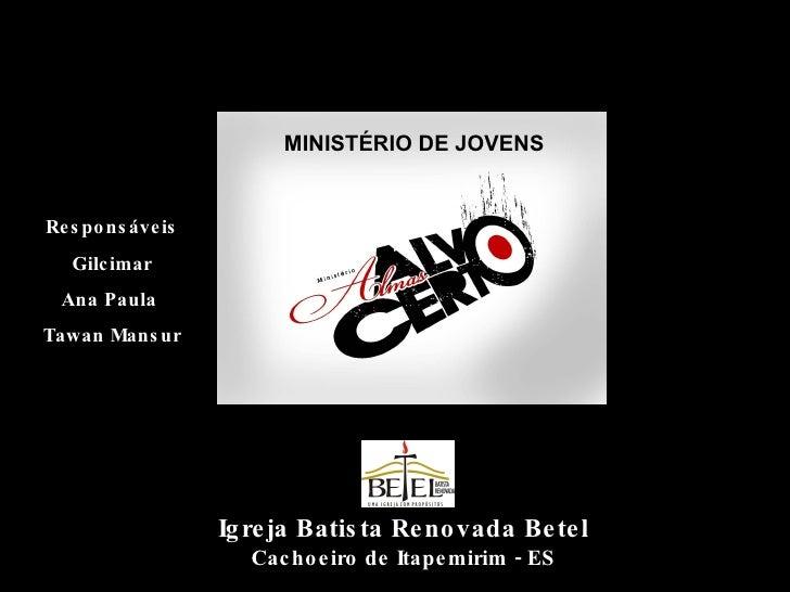 MINISTÉRIO DE JOVENS Igreja Batista Renovada Betel Cachoeiro de Itapemirim - ES Responsáveis Gilcimar Ana Paula  Tawan Man...