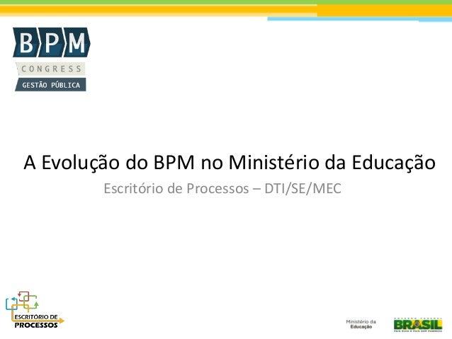A Evolução do BPM no Ministério da Educação Escritório de Processos – DTI/SE/MEC