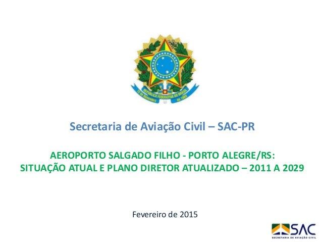 Fevereiro de 2015 Secretaria de Aviação Civil – SAC-PR AEROPORTO SALGADO FILHO - PORTO ALEGRE/RS: SITUAÇÃO ATUAL E PLANO D...