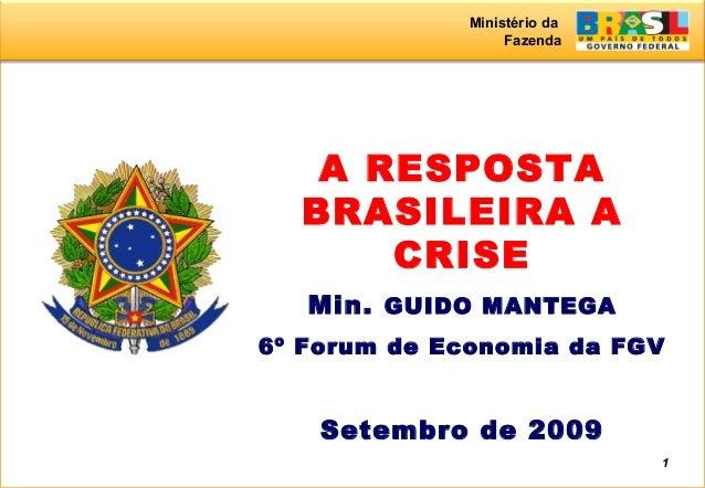 Ministério da Fazenda 1 A RESPOSTA BRASILEIRA A CRISE Min. GUIDO MANTEGA 6º Forum de Economia da FGV Setembro de 2009