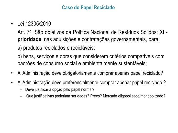 Caso do Papel Reciclado• Lei 12305/2010  Art. 7o São objetivos da Política Nacional de Resíduos Sólidos: XI -  prioridade,...