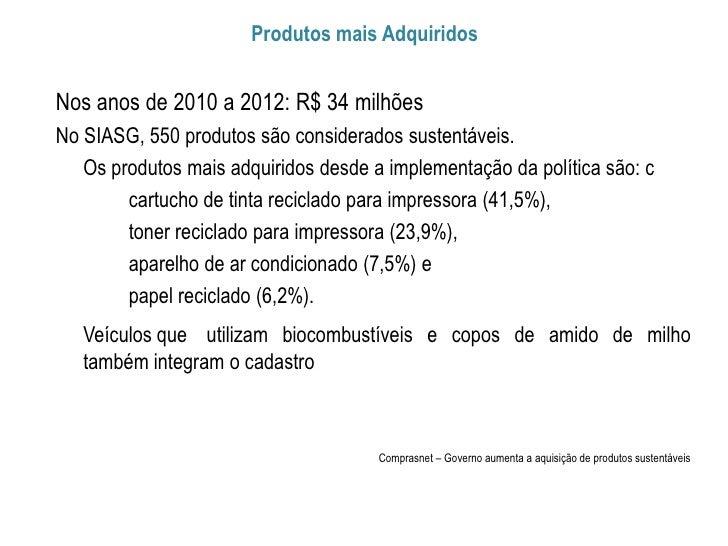 Produtos mais AdquiridosNos anos de 2010 a 2012: R$ 34 milhõesNo SIASG, 550 produtos são considerados sustentáveis.   Os p...