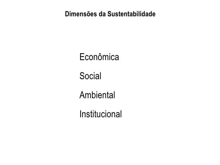 Dimensões da Sustentabilidade    Econômica    Social    Ambiental    Institucional