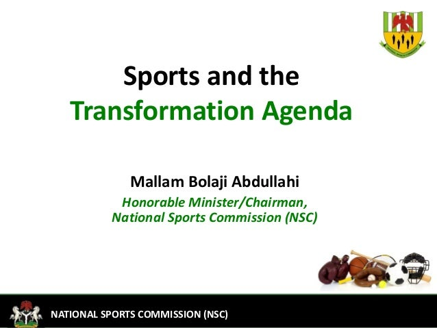 1FEDERAL MINISTRY OF YOUTH DEVELOPMENTNATIONAL SPORTS COMMISSION (NSC)Sports and theTransformation AgendaMallam Bolaji Abd...