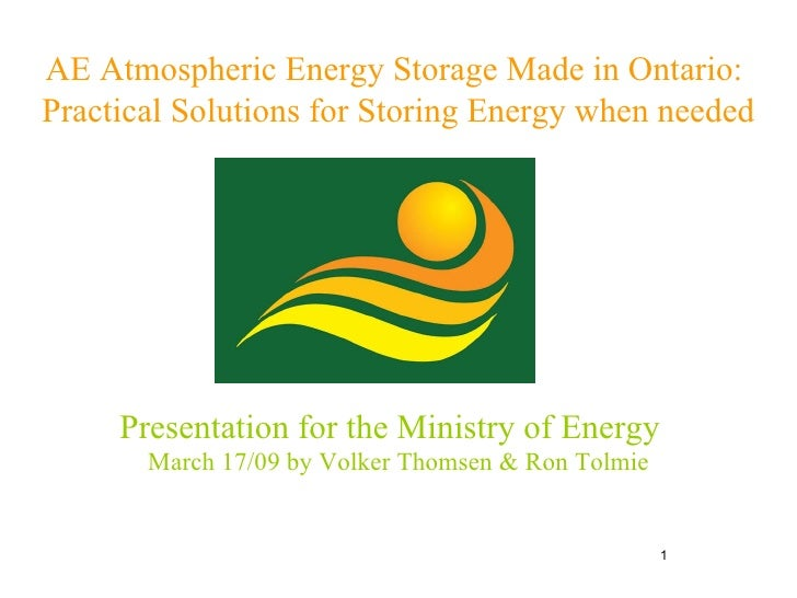 AE Atmospheric Energy Storage Made in Ontario:  Practical Solutions for Storing Energy when needed Presentation for the Mi...