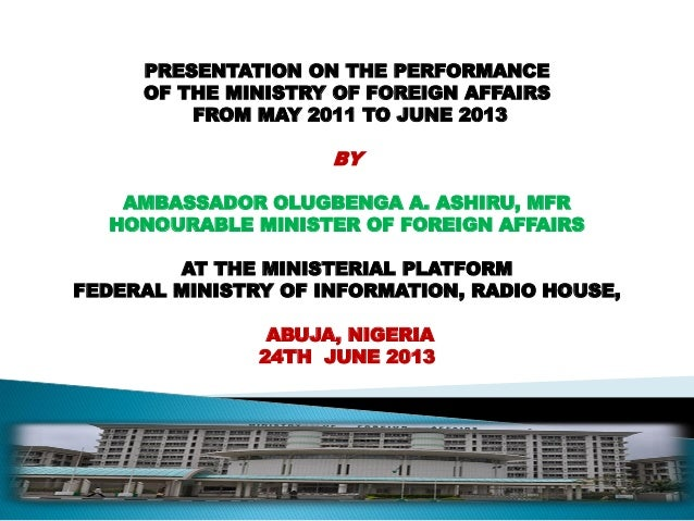 PRESENTATION ON THE PERFORMANCEOF THE MINISTRY OF FOREIGN AFFAIRSFROM MAY 2011 TO JUNE 2013BYAMBASSADOR OLUGBENGA A. ASHIR...