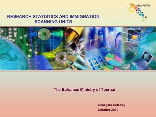 Georgina Delancy October 2010 RESEARCH STATISTICS AND IMMIGRATION SCANNING UNITS The Bahamas Ministry of Tourism