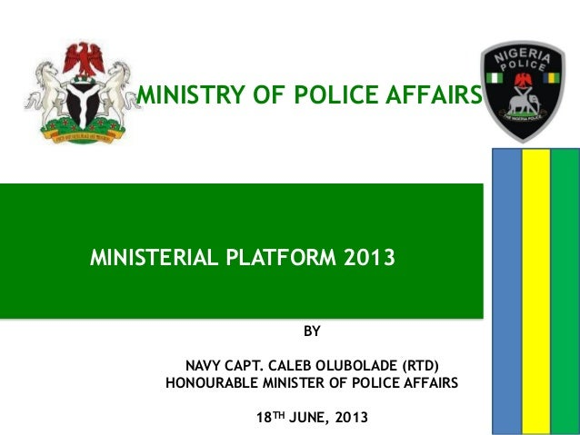 MINISTERIAL PLATFORM 2013MINISTRY OF POLICE AFFAIRSBYNAVY CAPT. CALEB OLUBOLADE (RTD)HONOURABLE MINISTER OF POLICE AFFAIRS...