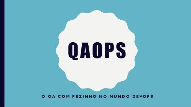 QAOPS O Q A C O M P É Z I N H O N O M U N D O D E VO P S