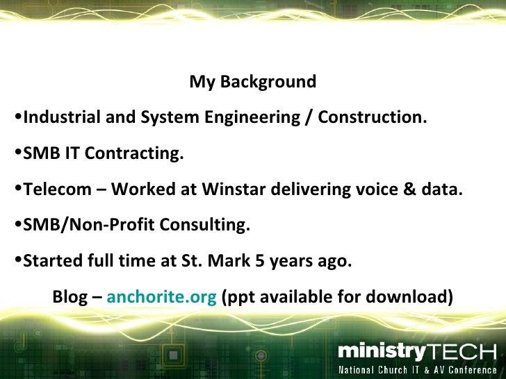 <ul><li>My Background </li></ul><ul><li>Industrial and System Engineering / Construction. </li></ul><ul><li>SMB IT Contrac...