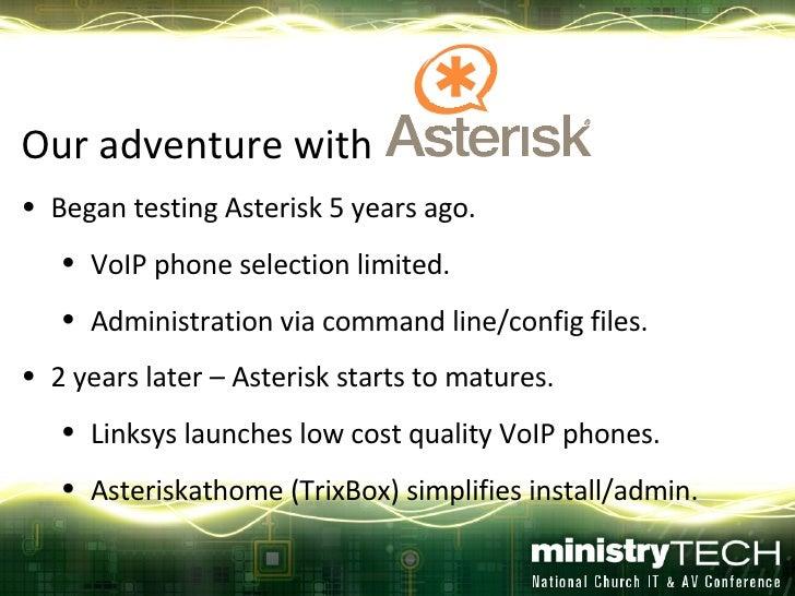 <ul><li>Our adventure with  </li></ul><ul><li>Began testing Asterisk 5 years ago. </li></ul><ul><ul><li>VoIP phone selecti...