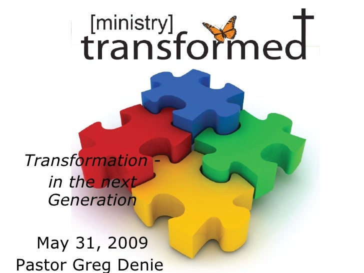 Transformation - in the next Generation May 31, 2009 Pastor Greg Denie
