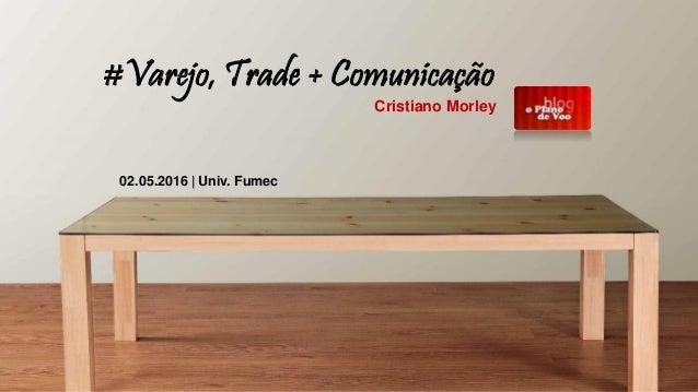 #Varejo, Trade + Comunicação Cristiano Morley 02.05.2016 | Univ. Fumec