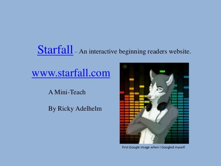 Starfall – An interactive beginning readers website.www.starfall.com    A Mini-Teach    By Ricky Adelhelm                 ...