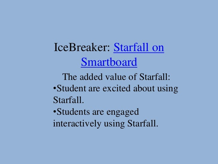 IceBreaker: Starfall on     Smartboard   The added value of Starfall:•Student are excited about usingStarfall.•Students ar...