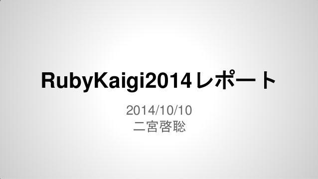 RubyKaigi2014レポート  2014/10/10  二宮啓聡