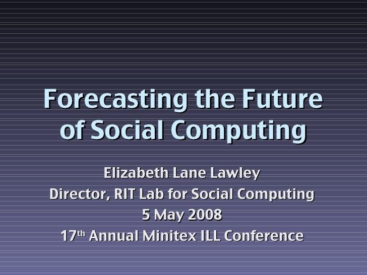 Forecasting the Future of Social Computing Elizabeth Lane Lawley Director, RIT Lab for Social Computing 5 May 2008 17 th  ...