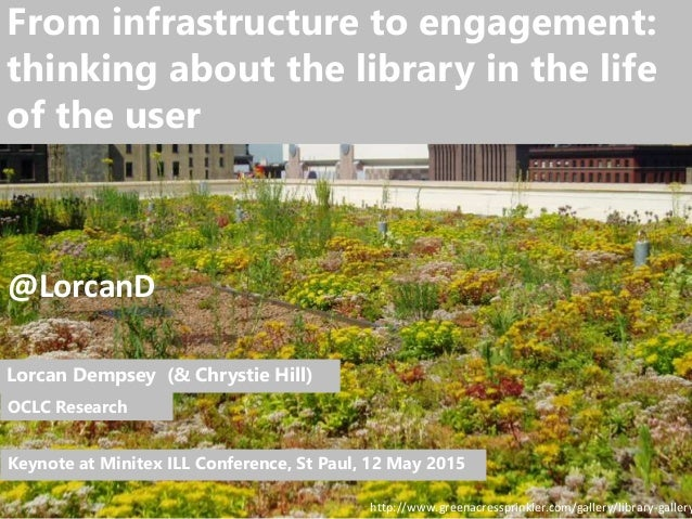 1 From infrastructure to engagement: thinking about the library in the life of the user Lorcan Dempsey (& Chrystie Hill) O...