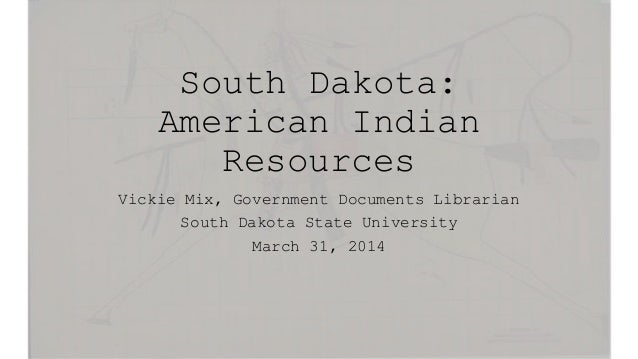 South Dakota: American Indian Resources Vickie Mix, Government Documents Librarian South Dakota State University March 31,...