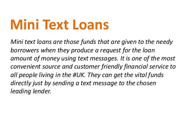 Mini text loans are those funds that are given to the needy borrowers when they produce a request for the loan amount of m...