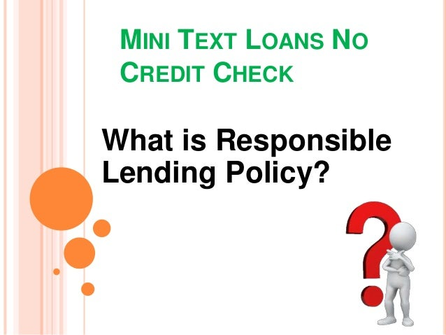 MINI TEXT LOANS NO CREDIT CHECK What is Responsible Lending Policy?