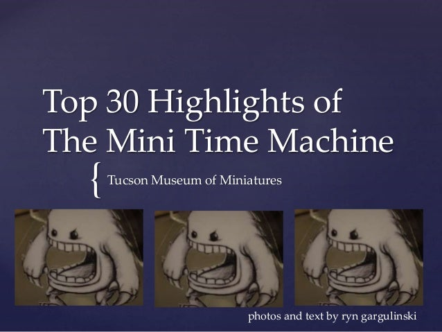 { Top 30 Highlights of The Mini Time Machine Tucson Museum of Miniatures photos and text by ryn gargulinski
