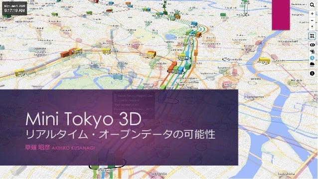 Mini Tokyo 3D リアルタイム・オープンデータの可能性 草薙 昭彦 AKIHIKO KUSANAGI