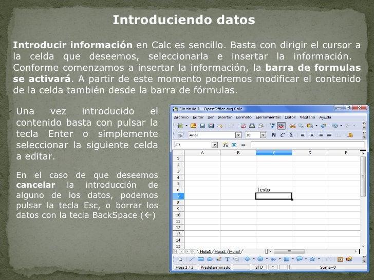 Introduciendo datos Introducir información  en Calc es sencillo. Basta con dirigir el cursor a la celda que deseemos, sele...