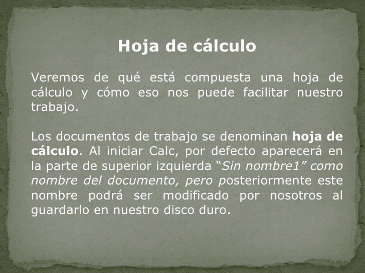 Hoja de cálculo Veremos de qué está compuesta una hoja de cálculo y cómo eso nos puede facilitar nuestro trabajo. Los docu...